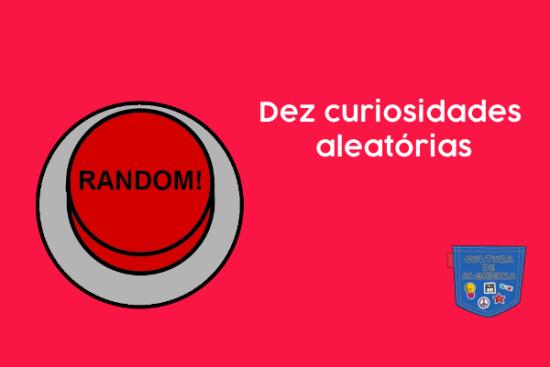 Dez curiosidades aleatórias - Cultura de Algibeira