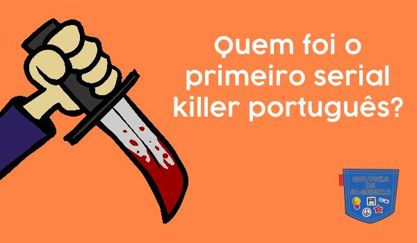 Quem foi o primeiro serial killer português? - Cultura de Algibeira