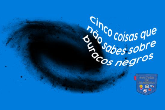 Cinco coisas não sabes sobre buracos negros Cultura de Algibeira
