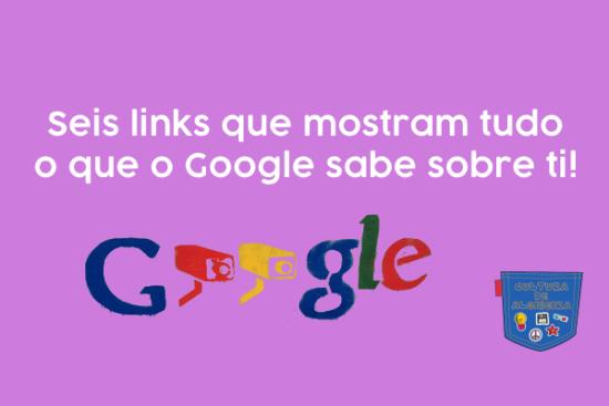 Seis links mostram tudo Google sabe sobre ti Cultura Algibeira