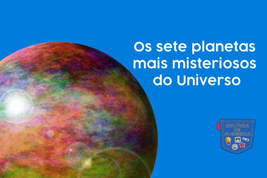 Sete planetas mais misteriosos do Universo Cultura de Algibeira