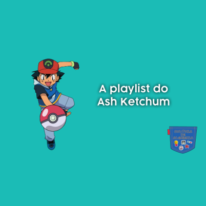 A playlist do Ash Ketchum - Cultura de Algibeira