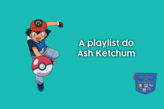 A playlist do Ash Ketchum - Cultura de Algibeira