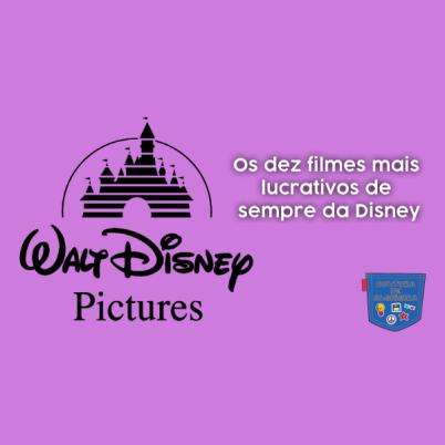 Os dez filmes mais lucrativos da Disney - Cultura de Algibeira