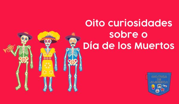 Oito curiosidades sobre o Dia de los Muertos Cultura de Algibeira
