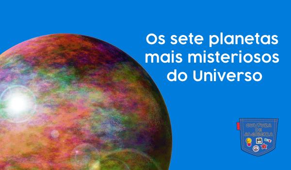 Os sete planetas mais misteriosos do Universo - Cultura de Algibeira, Algibeira, Bolso, Cultura