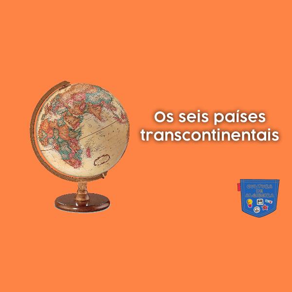 Os seis países transcontinentais — Cultura de Algibeira