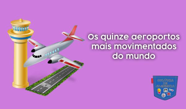 Os quinze aeroportos mais movimentados do mundo - Cultura de Algibeira, Algibeira, Bolso, Cultura