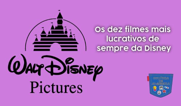 Os dez filmes mais lucrativos de sempre da Disney - Cultura de Algibeira, Algibeira, Bolso, Cultura