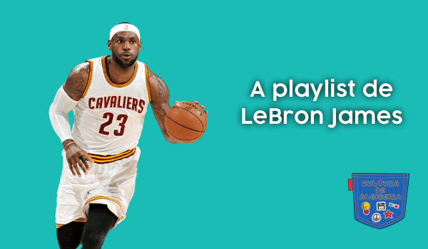 A playlist de LeBron James - Cultura de Algibeira
