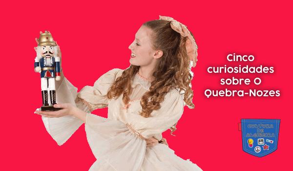 Cinco curiosidades sobre O Quebra-Nozes - Cultura de Algibeira, Algibeira, Bolso, Cultura
