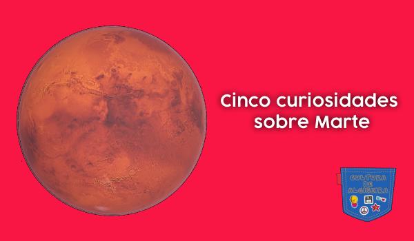 Cinco curiosidades sobre Marte - Cultura de Algibeira