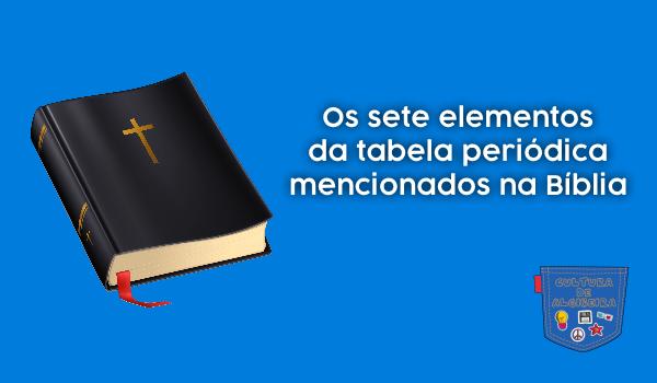 sete elementos tabela periódica Bíblia - Cultura de Algibeira