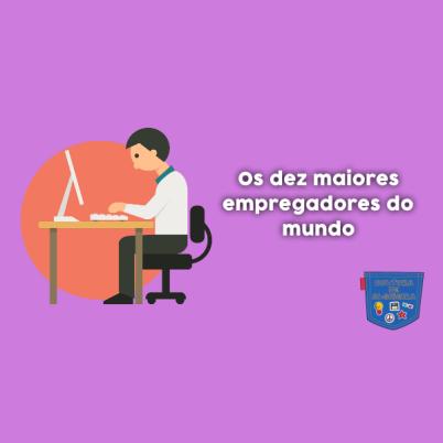 Os dez maiores empregadores do mundo - Cultura de Algibeira