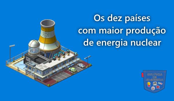 10 países maior produção energia nuclear Cultura de AlgibeiraII