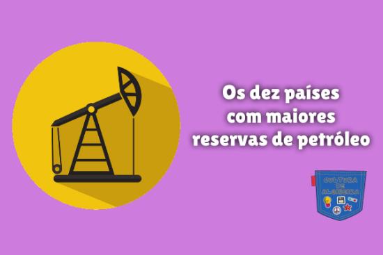 Os dez países com maiores reservas petróleo Cultura de Algibeira