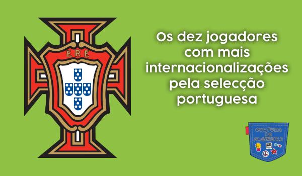 10 jogadores mais internacionalizações portugal Cultura Algibeira