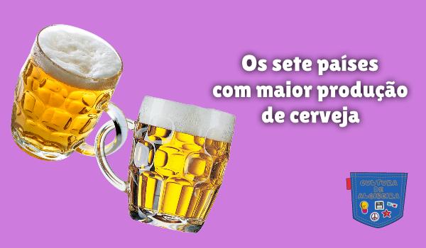Os sete países com maior produção de cerveja Cultura de Algibeira
