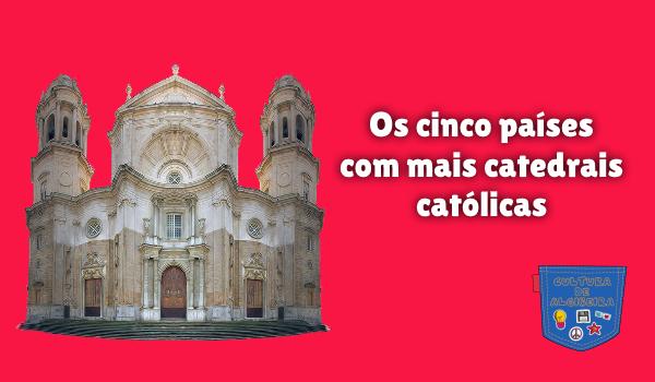 Os cinco países com mais catedrais católicas Cultura de Algibeira