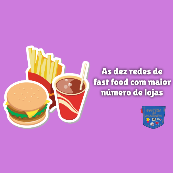 dez redes fast food com maior número lojas Cultura de Algibeira
