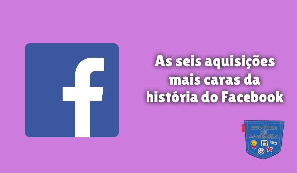 6 aquisições mais caras história Facebook Cultura de Algibeira