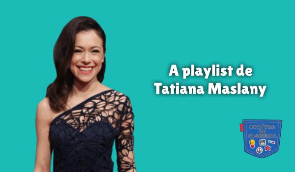 A playlist de Tatiana Maslany Cultura de Algibeira