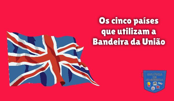 Cinco países que utilizam Bandeira da União Cultura de Algibeira