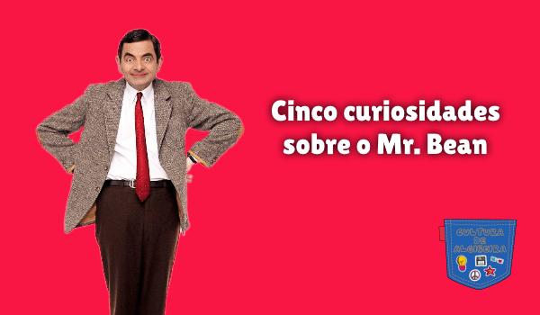 Cinco curiosidades sobre o Mr. Bean Cultura de Algibeira