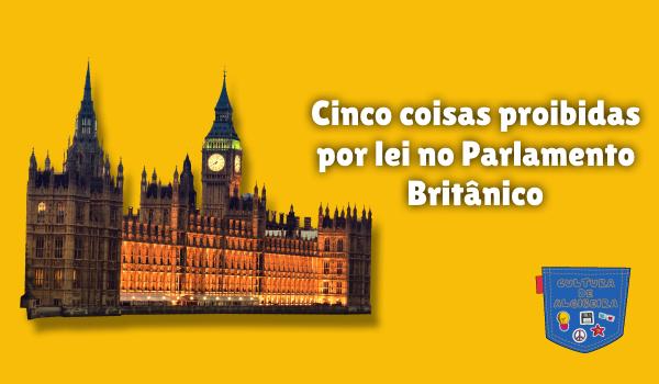 5 coisas proibidas lei Parlamento Britânico Cultura de Algibeira