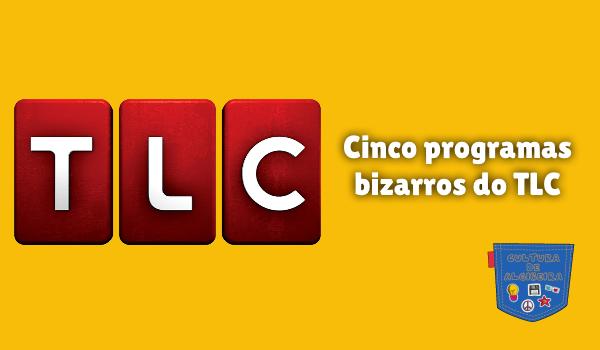 Cinco programas bizarros do TLC Cultura de Algibeira