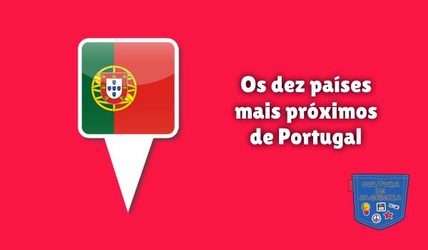 Os dez países mais próximos de Portugal Cultura de Algibeira