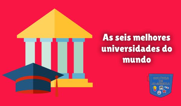 As seis melhores universidades do mundo Cultura de Algibeira