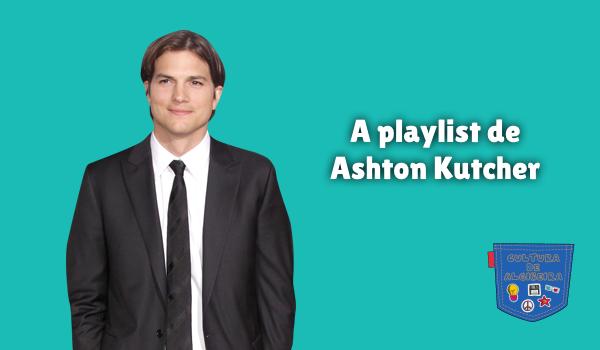 A playlist de Ashton Kutcher Cultura de Algibeira