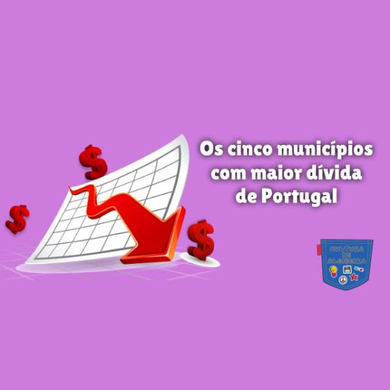 cinco municípios com maior dívida Portugal Cultura de Algibeira