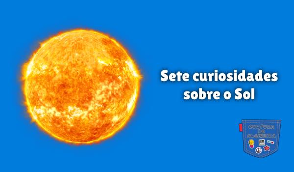 Sete curiosidades sobre o Sol Cultura de Algibeira