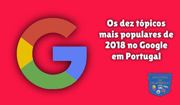 10 tópico mais popular 2018 Google Portugal Cultura de Algibeira