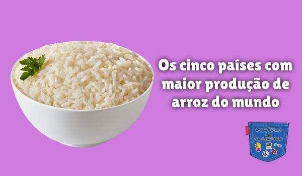 5 países maior produção arroz do mundo Cultura de Algibeira