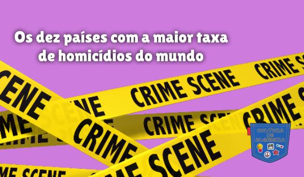 10 países maior taxa homicídios mundo Cultura de Algibeira