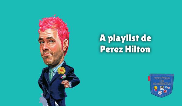 A playlist de Perez Hilton Cultura de Algibeira