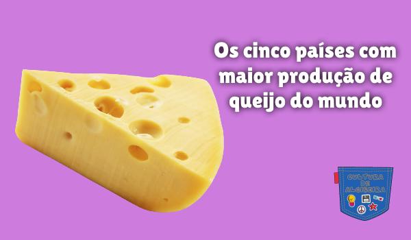 cinco países maior produção queijo mundo Cultura de Algibeira