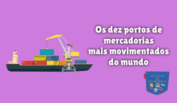 dez portos mercadoria mais movimentado mundo Cultura de Algibeira