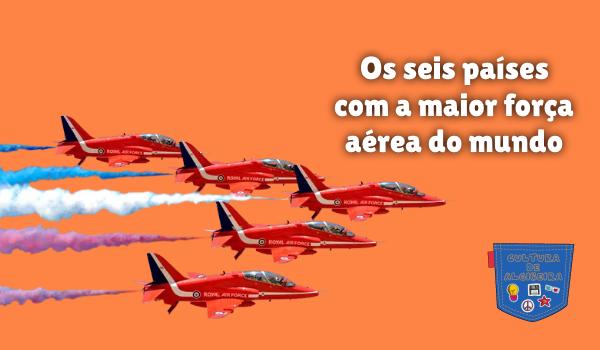 seis países com a maior força aérea do mundo Cultura de Algibeira