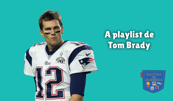 A playlist de Tom Brady Cultura de Algibeira