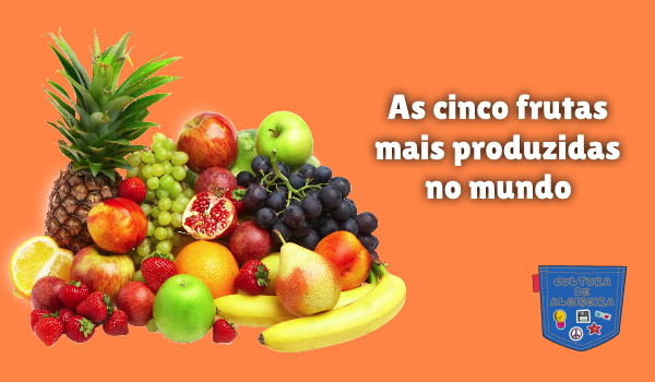 As cinco frutas mais produzidas no mundo Cultura de Algibeira