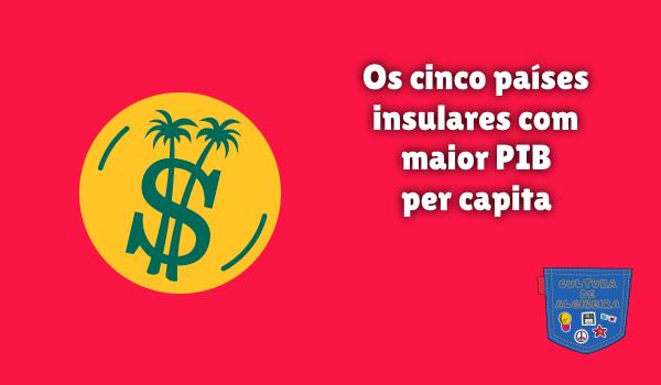 cinco países insulares maior PIB per capita Cultura de Algibeira