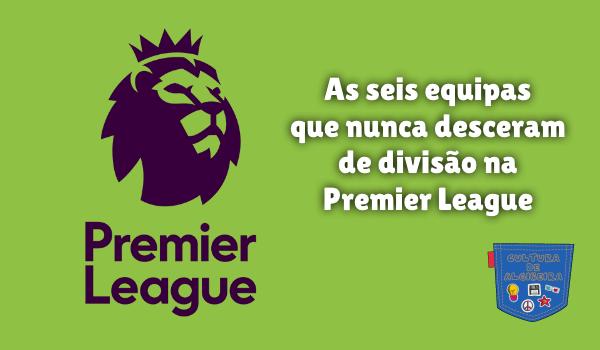 equipas nunca descer divisão Premier League Cultura de Algibeira