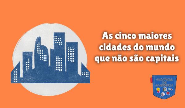 cinco maiores cidade mundo não são capitais Cultura de Algibeira