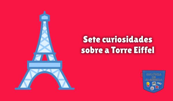 Sete curiosidades sobre a Torre Eiffel Cultura de Algibeira