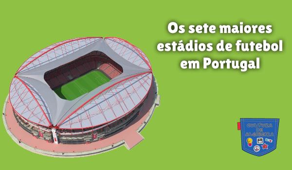 sete maiores estádios de futebol Portugal Cultura de Algibeira