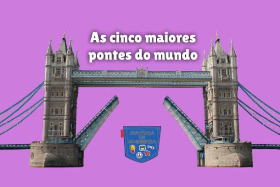 As cinco maiores pontes do mundo Cultura de Algibeira